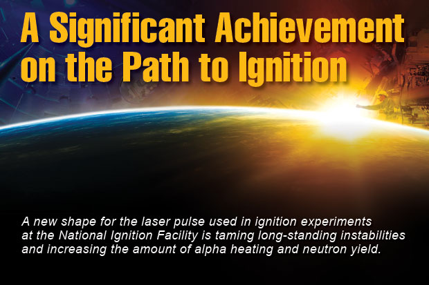 Article title: A Significant Achievement on the Path to Ignition; article blurb: A new shape for the laser pusle used in ignition experiments at the National Ignition Facility is taming long-standing instabilities and increasing the amount of alpha heating and neutron yield.