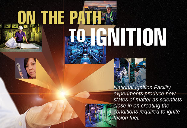 Article title: On the Path to Ignition; article blurb: National Ignition Facility experiments produce new states of matter as scientists close in on creating the conditions required to ignite fusion fuel.